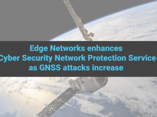 Edge Networks enhances Cyber Security Network Protection service as GNSS attacks increase